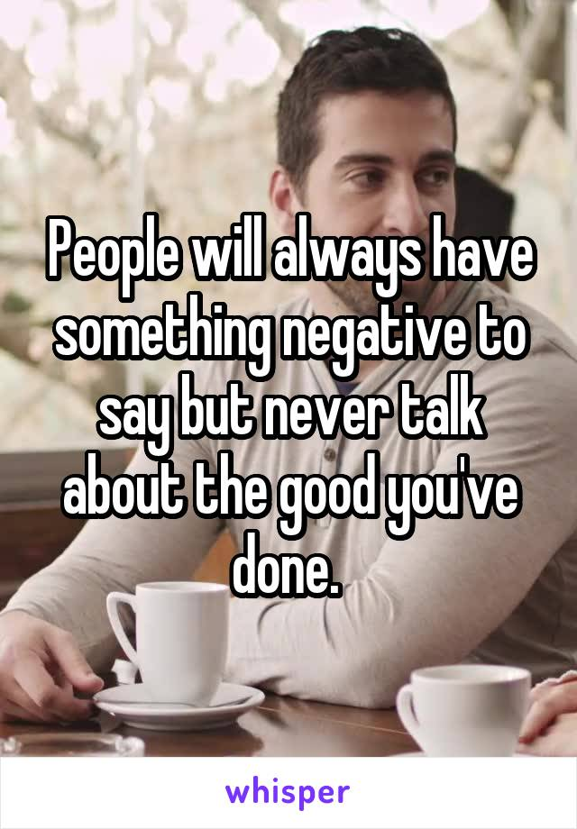 People will always have something negative to say but never talk about the good you've done.