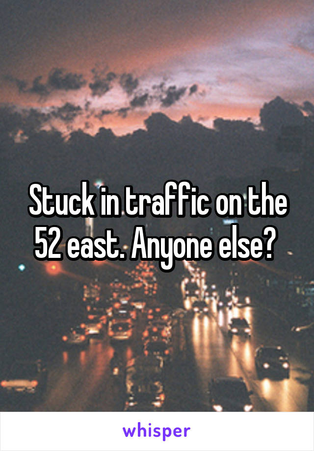 Stuck in traffic on the 52 east. Anyone else?