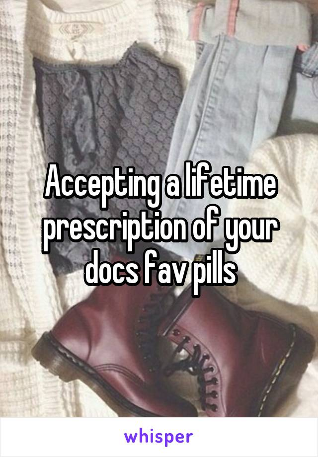 Accepting a lifetime prescription of your docs fav pills