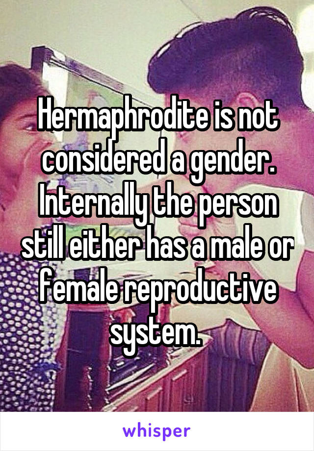 Hermaphrodite is not considered a gender. Internally the person still either has a male or female reproductive system.
