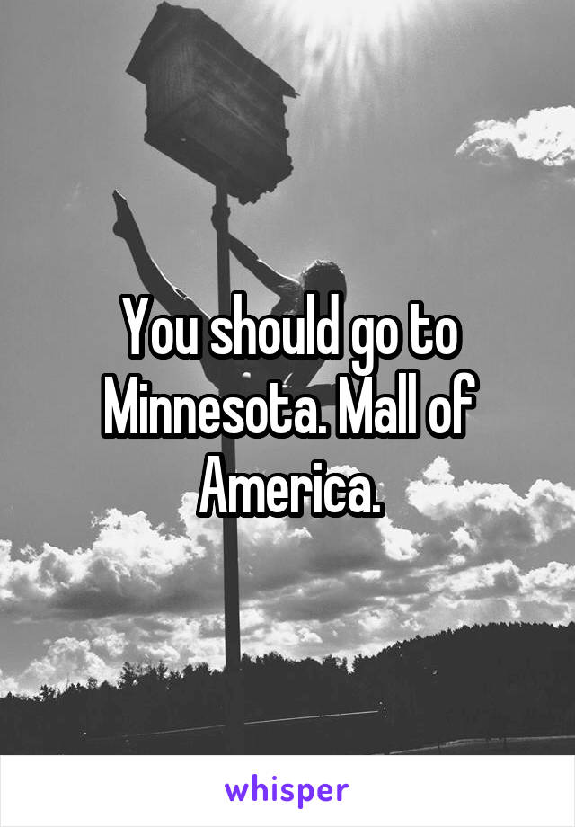 You should go to Minnesota. Mall of America.