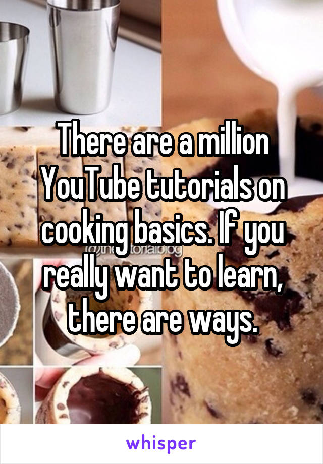 There are a million YouTube tutorials on cooking basics. If you really want to learn, there are ways.