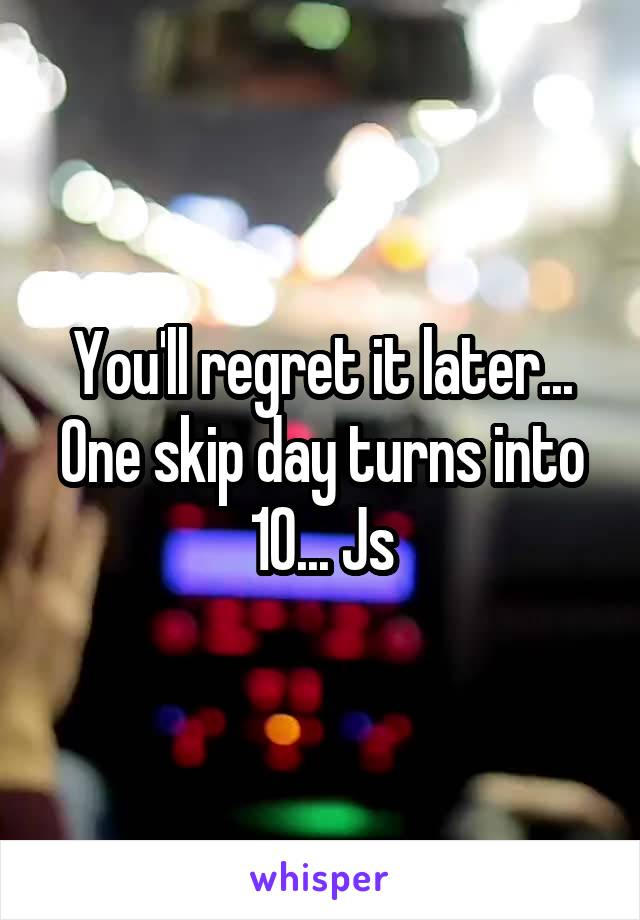 You'll regret it later... One skip day turns into 10... Js