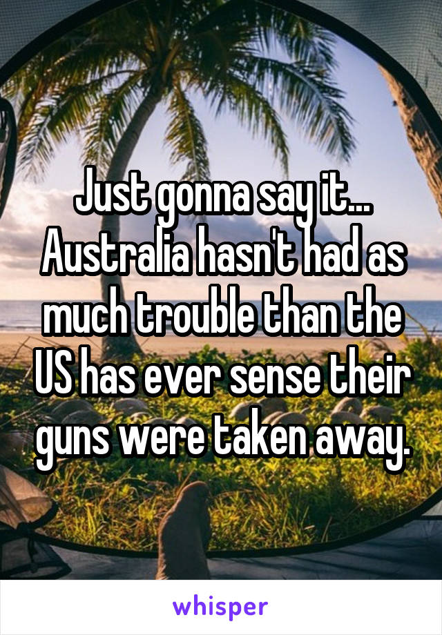 Just gonna say it... Australia hasn't had as much trouble than the US has ever sense their guns were taken away.