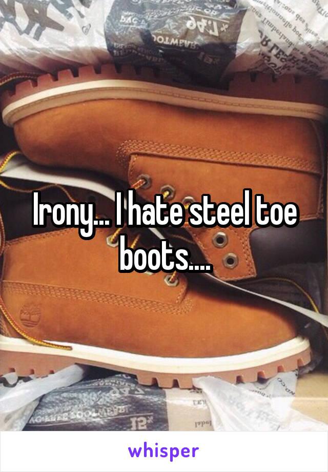 Irony... I hate steel toe boots....