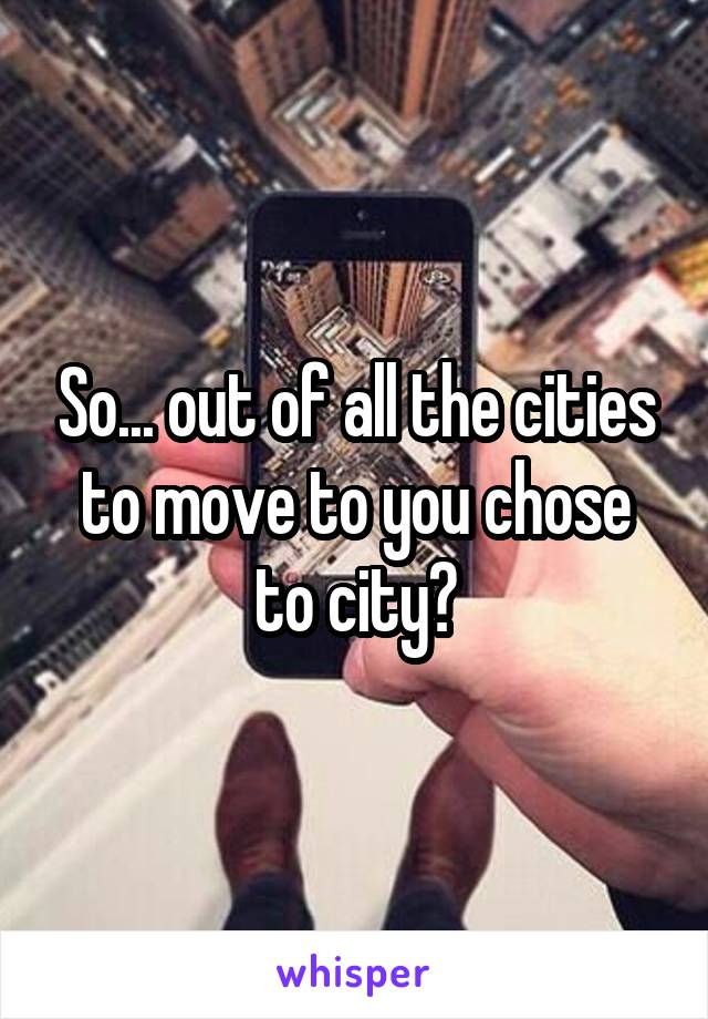 So... out of all the cities to move to you chose to city?