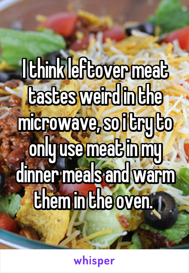 I think leftover meat tastes weird in the microwave, so i try to only use meat in my dinner meals and warm them in the oven.