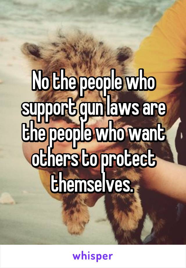 No the people who support gun laws are the people who want others to protect themselves.
