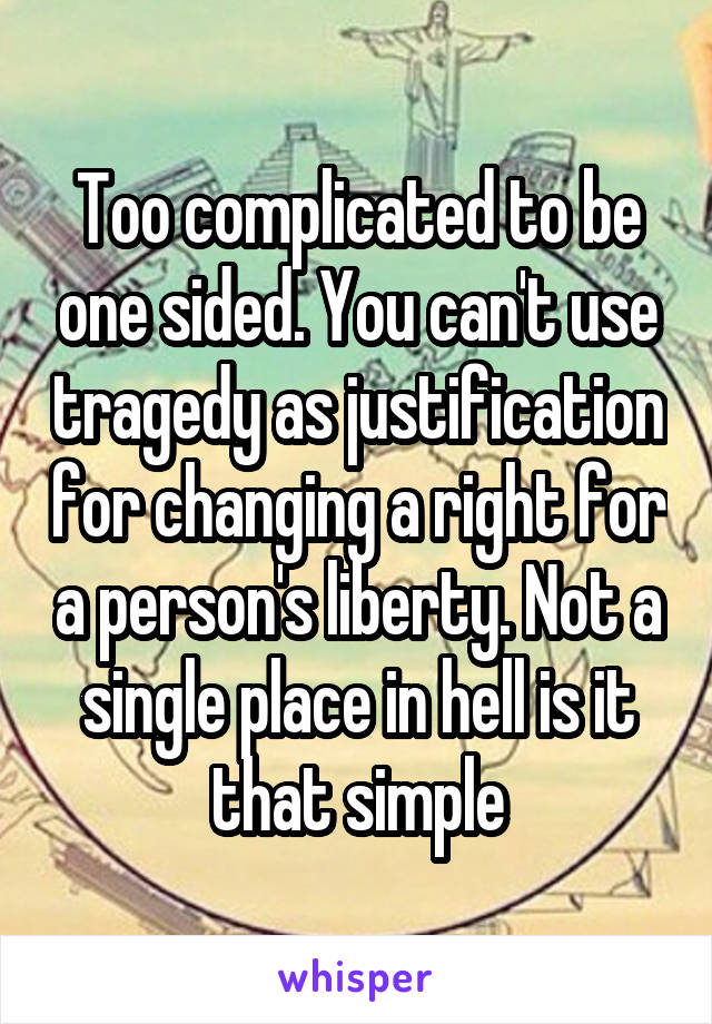 Too complicated to be one sided. You can't use tragedy as justification for changing a right for a person's liberty. Not a single place in hell is it that simple