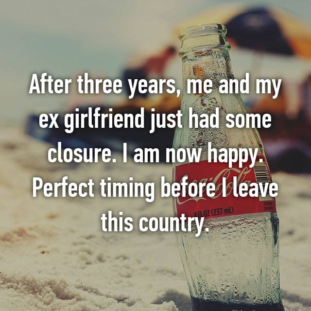 After three years, me and my ex girlfriend just had some closure. I am now happy. Perfect timing before I leave this country.