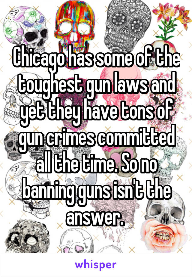 Chicago has some of the toughest gun laws and yet they have tons of gun crimes committed all the time. So no banning guns isn't the answer.