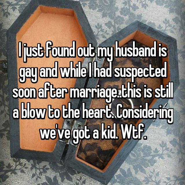 I just found out my husband is gay and while I had suspected soon after marriage..this is still a blow to the heart. Considering we've got a kid. Wtf.