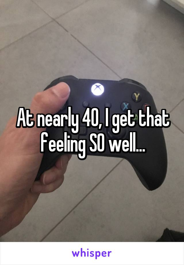 At nearly 40, I get that feeling SO well...
