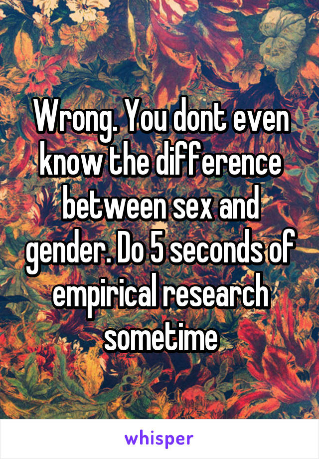 Wrong. You dont even know the difference between sex and gender. Do 5 seconds of empirical research sometime