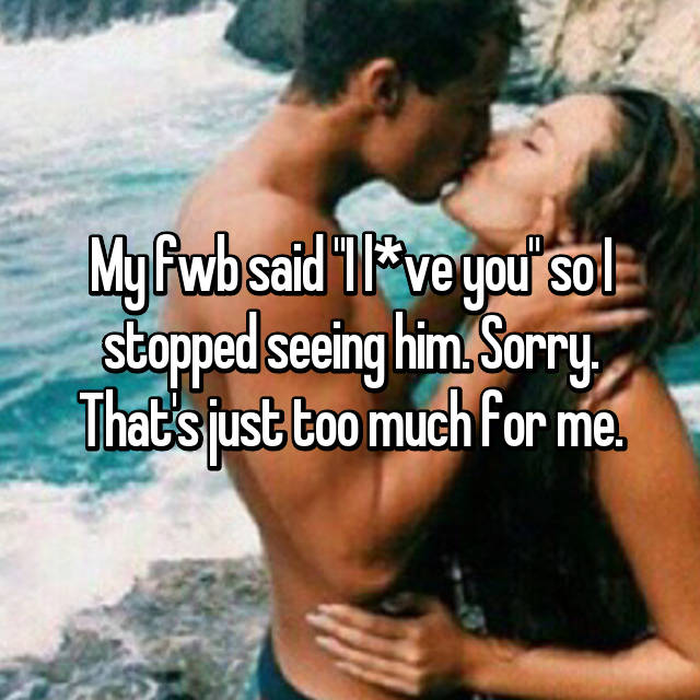 """My fwb said """"I l*ve you"""" so I stopped seeing him. Sorry. That's just too much for me."""