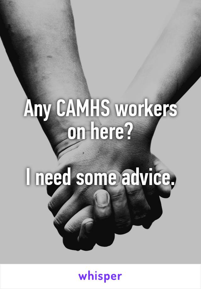 Any CAMHS workers on here?  I need some advice.