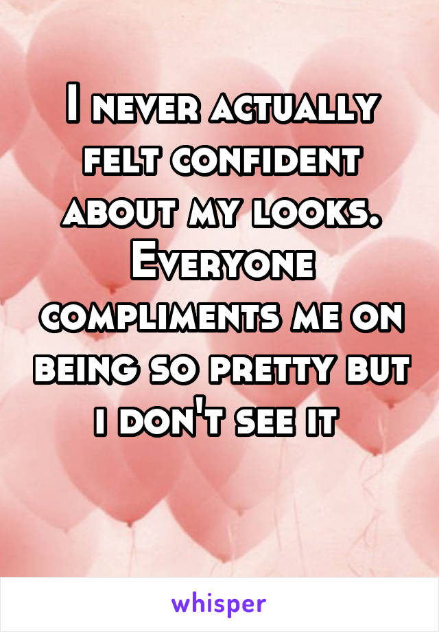 I never actually felt confident about my looks. Everyone compliments me on being so pretty but i don't see it