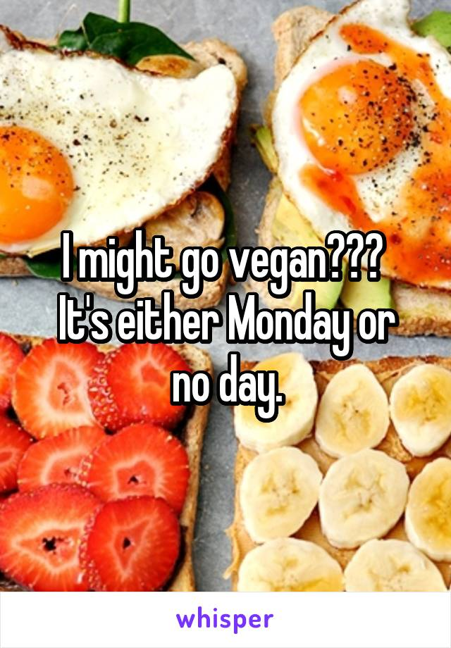 I might go vegan???  It's either Monday or no day.