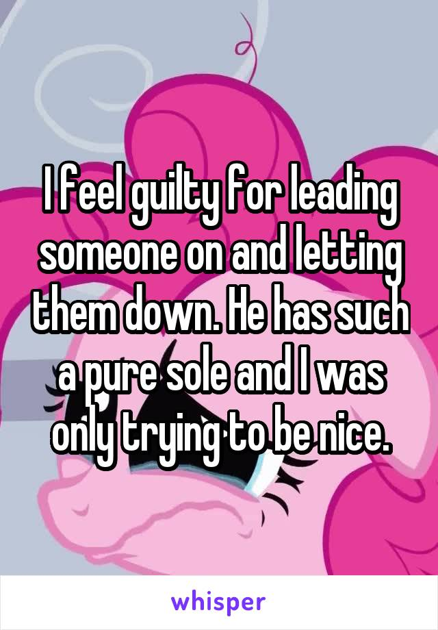 I feel guilty for leading someone on and letting them down. He has such a pure sole and I was only trying to be nice.