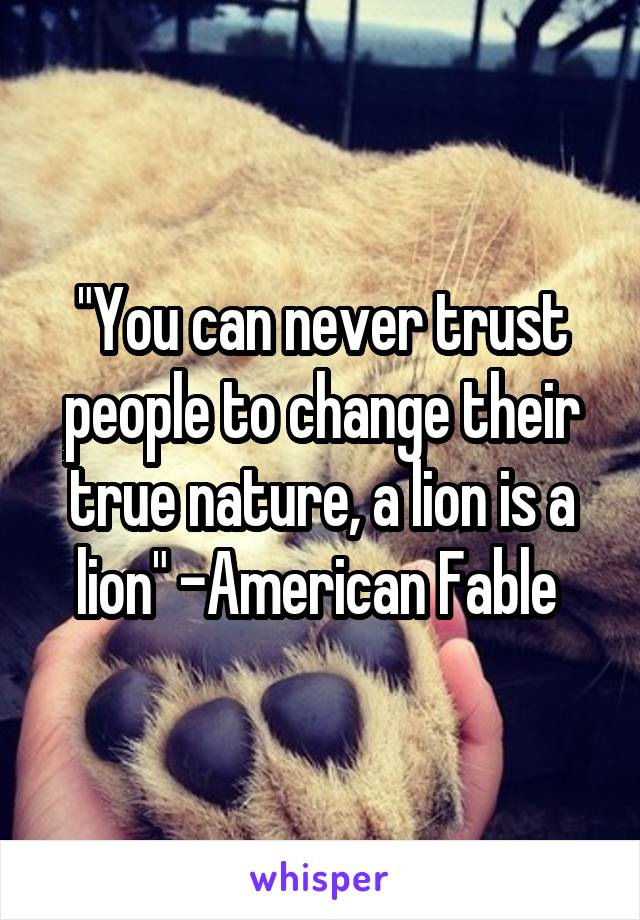 """You can never trust people to change their true nature, a lion is a lion"" -American Fable"
