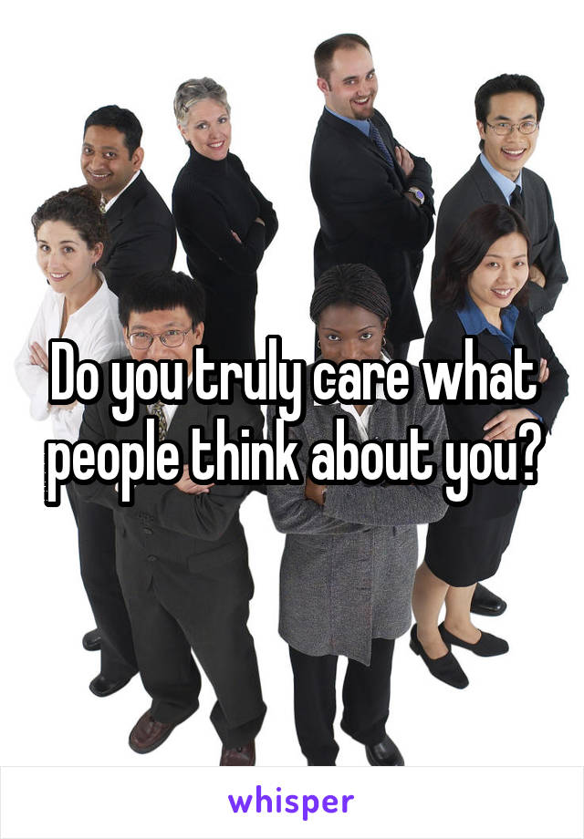 Do you truly care what people think about you?