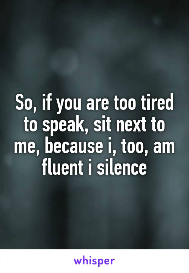So, if you are too tired to speak, sit next to me, because i, too, am fluent i silence