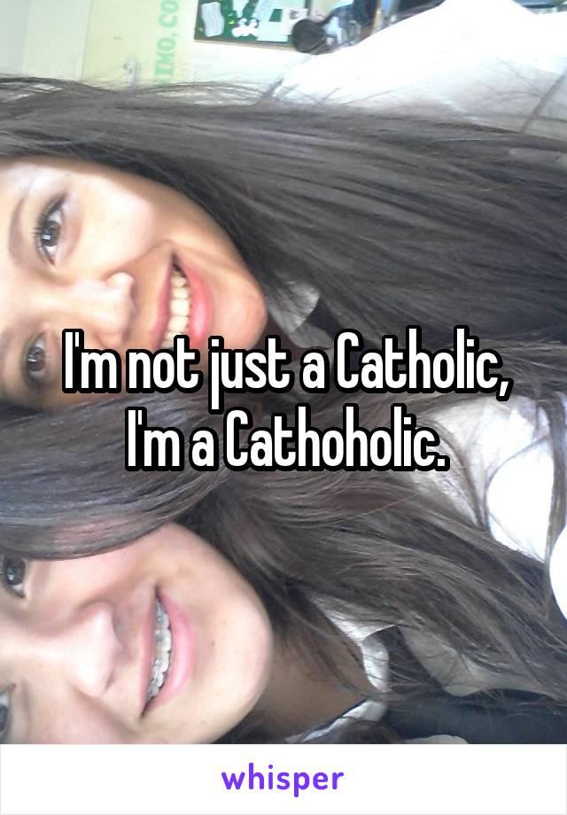 I'm not just a Catholic, I'm a Cathoholic.
