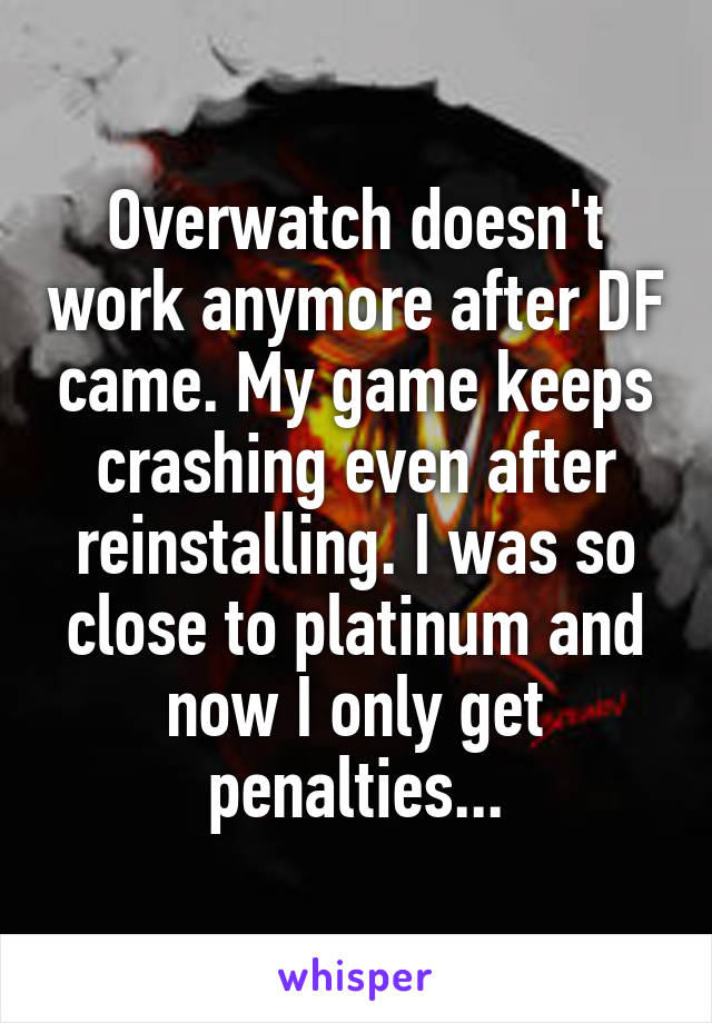 Overwatch doesn't work anymore after DF came. My game keeps crashing even after reinstalling. I was so close to platinum and now I only get penalties...