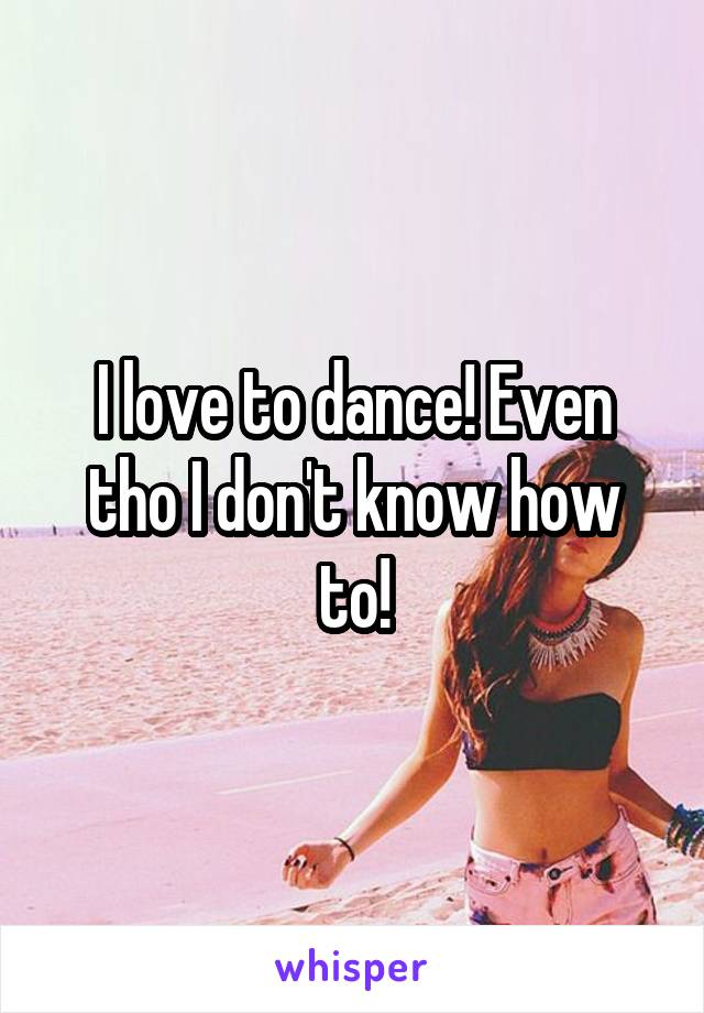 I love to dance! Even tho I don't know how to!