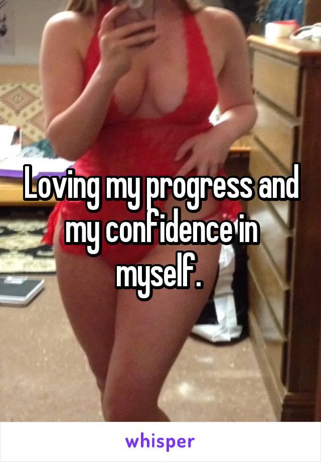 Loving my progress and my confidence in myself.