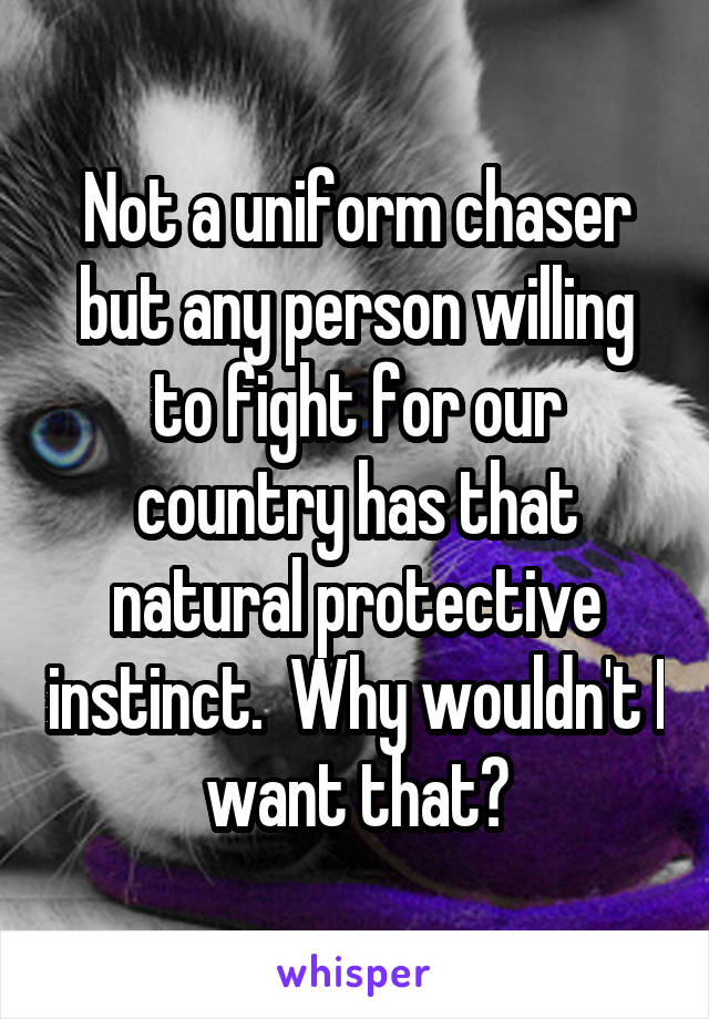 Not a uniform chaser but any person willing to fight for our country has that natural protective instinct.  Why wouldn't I want that?