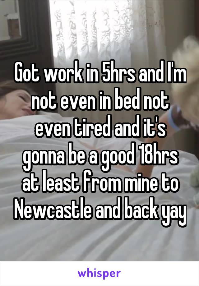 Got work in 5hrs and I'm not even in bed not even tired and it's gonna be a good 18hrs at least from mine to Newcastle and back yay