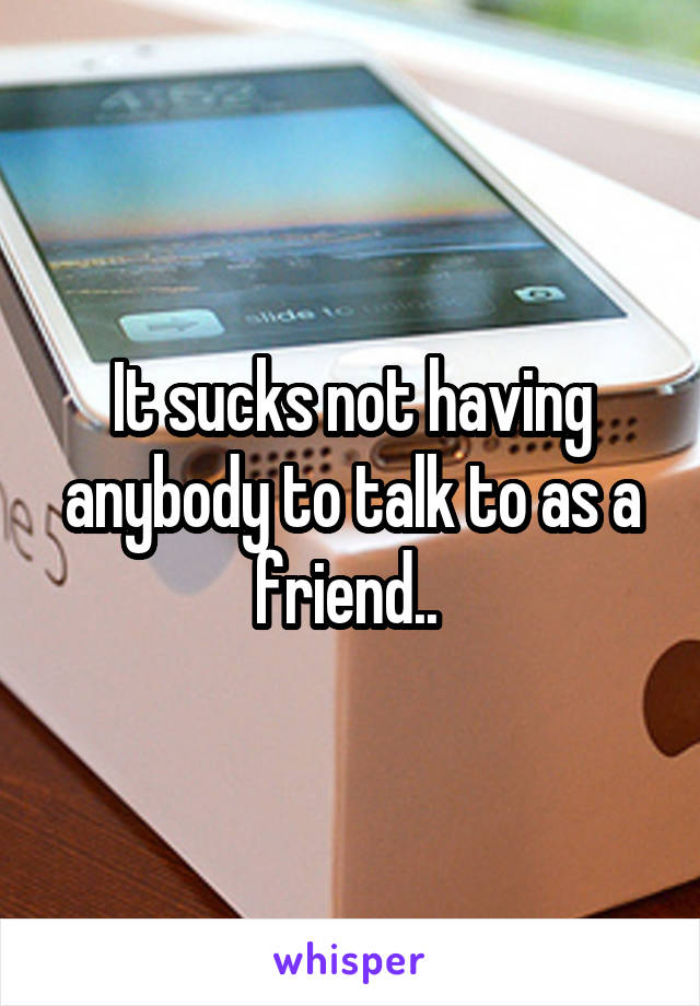 It sucks not having anybody to talk to as a friend..
