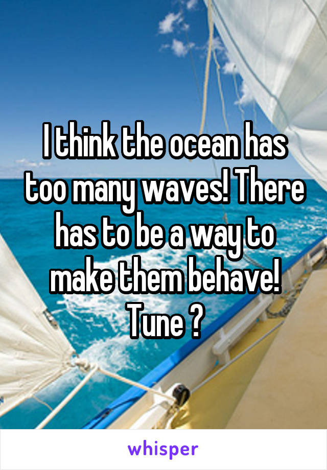 I think the ocean has too many waves! There has to be a way to make them behave! Tune ?