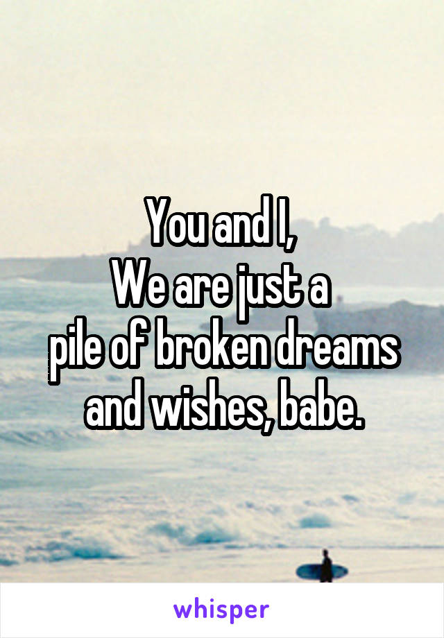 You and I,  We are just a  pile of broken dreams and wishes, babe.