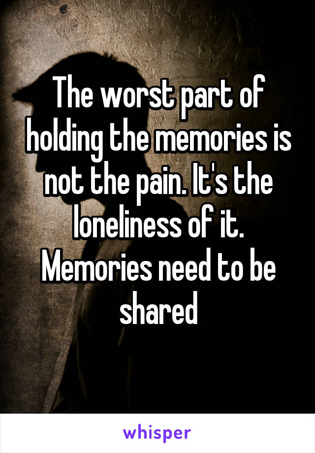The worst part of holding the memories is not the pain. It's the loneliness of it. Memories need to be shared