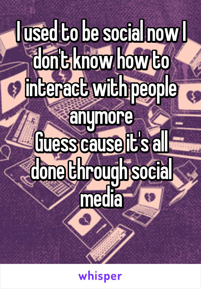 I used to be social now I don't know how to interact with people anymore Guess cause it's all done through social media