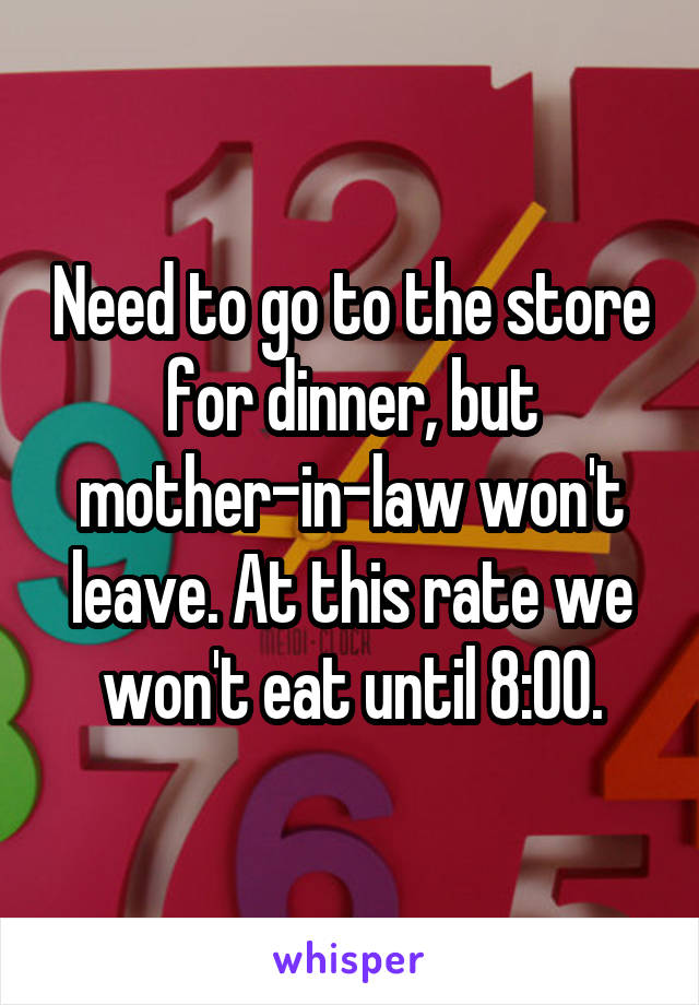Need to go to the store for dinner, but mother-in-law won't leave. At this rate we won't eat until 8:00.