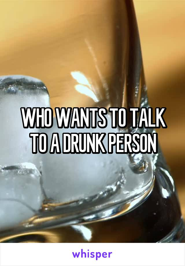 WHO WANTS TO TALK TO A DRUNK PERSON