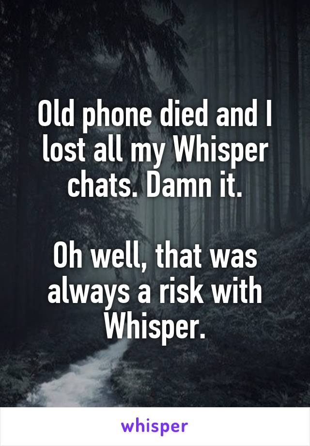 Old phone died and I lost all my Whisper chats. Damn it.  Oh well, that was always a risk with Whisper.