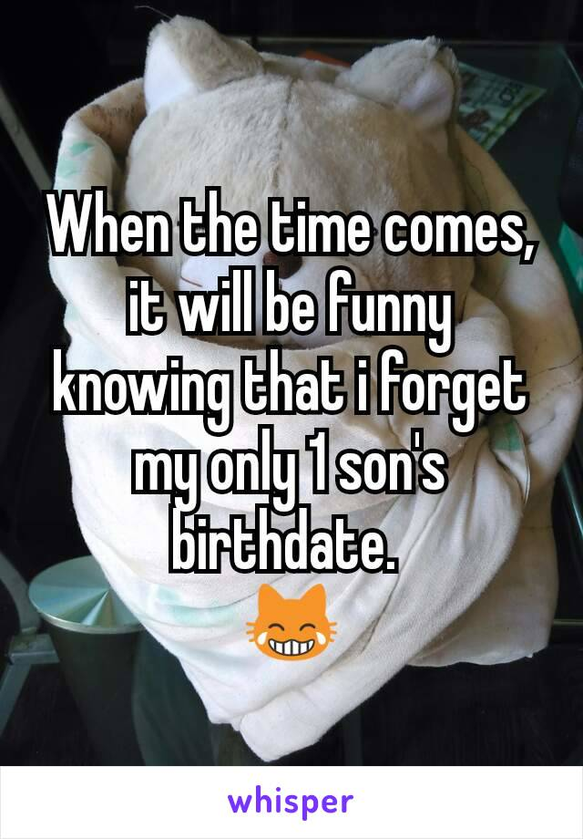 When the time comes, it will be funny knowing that i forget my only 1 son's birthdate.  😹