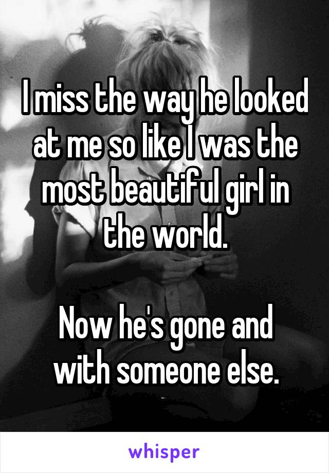 I miss the way he looked at me so like I was the most beautiful girl in the world.  Now he's gone and with someone else.