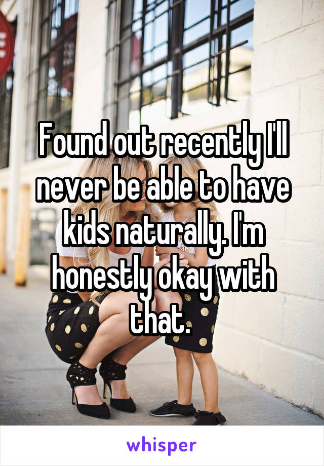Found out recently I'll never be able to have kids naturally. I'm honestly okay with that.