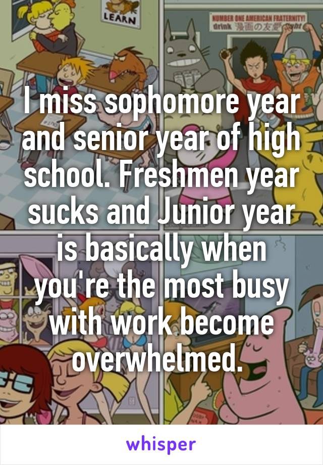 I miss sophomore year and senior year of high school. Freshmen year sucks and Junior year is basically when you're the most busy with work become overwhelmed.