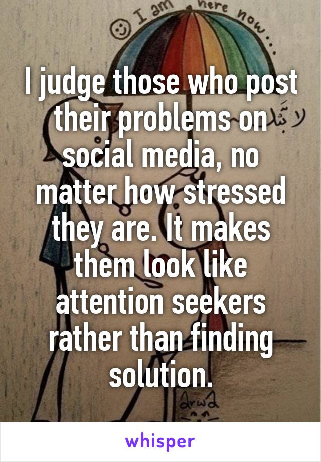 I judge those who post their problems on social media, no matter how stressed they are. It makes them look like attention seekers rather than finding solution.