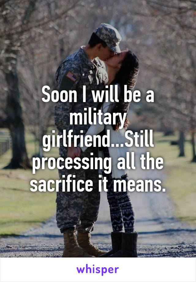 Soon I will be a military girlfriend...Still processing all the sacrifice it means.