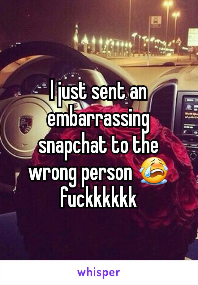 I just sent an embarrassing snapchat to the wrong person 😭 fuckkkkkk