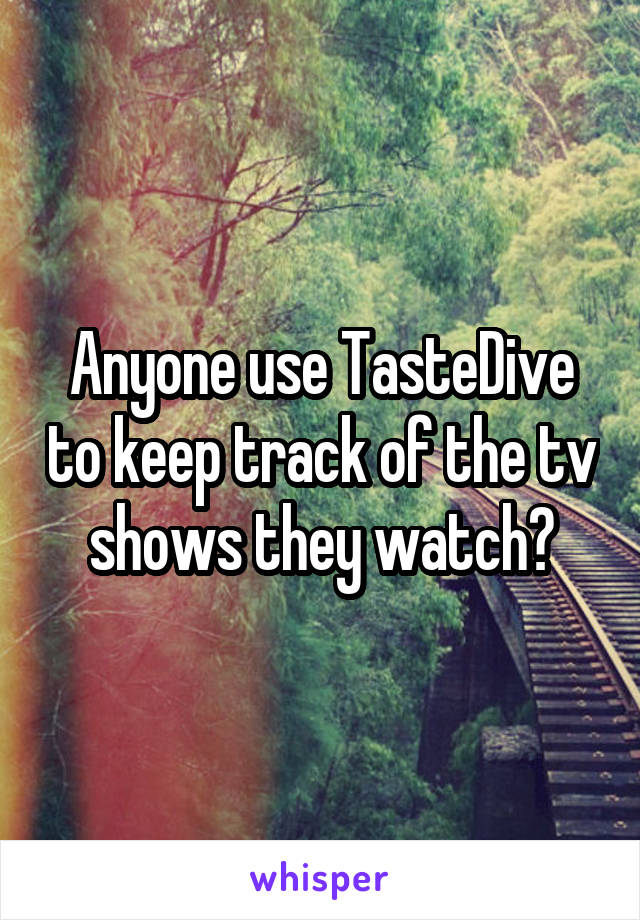 Anyone use TasteDive to keep track of the tv shows they watch?