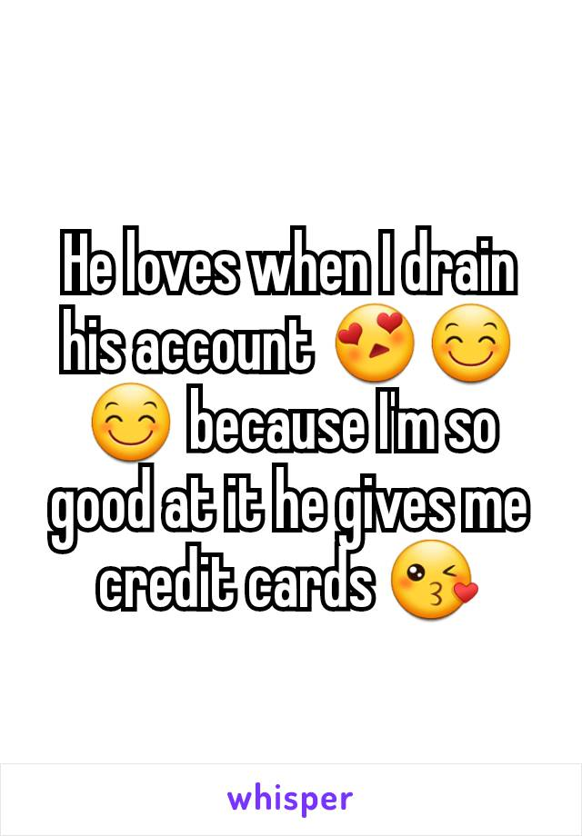 He loves when I drain his account 😍😊😊 because I'm so good at it he gives me credit cards 😘