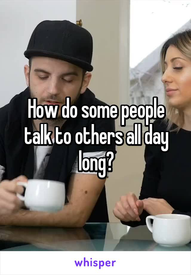 How do some people talk to others all day long?
